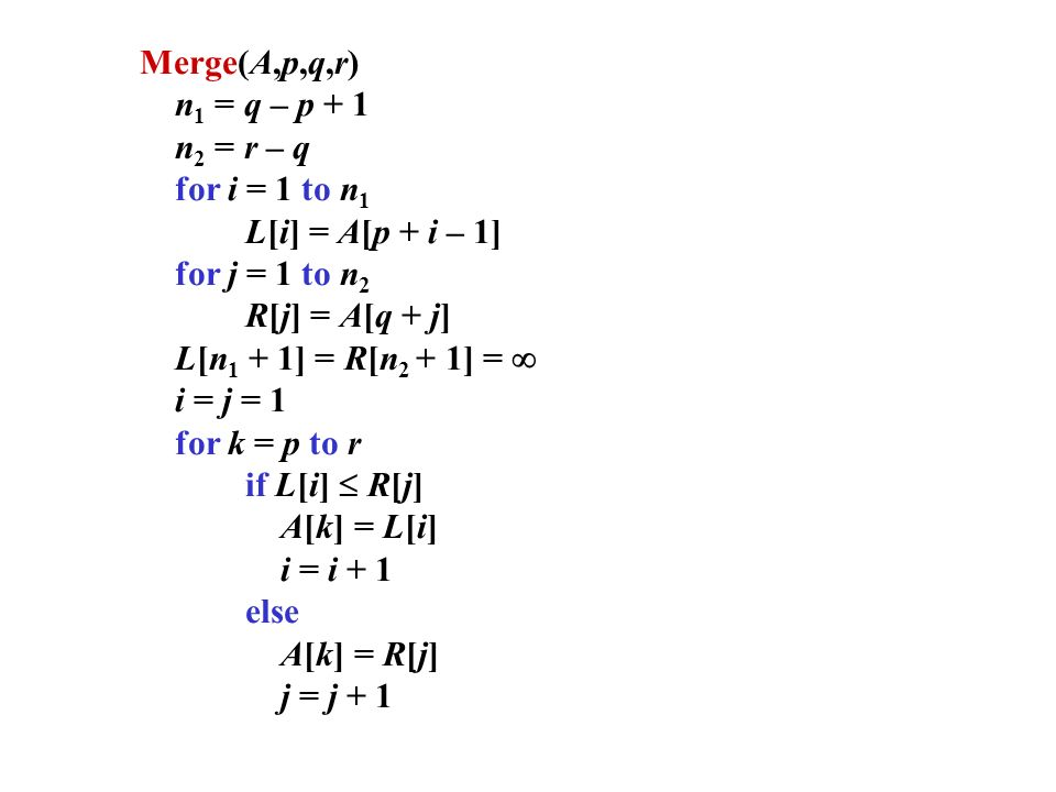 Merge(A,p,q,r) n1 = q – p + 1. n2 = r – q. for i = 1 to n1. L[i] = A[p + i – 1] for j = 1 to n2.